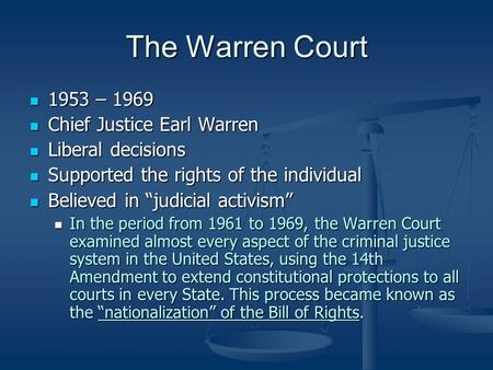The Warren Court 1953 – 1969 1953 – 1969 Chief Justice Earl Warren Chief Justice Earl Warren Liberal decisions Liberal decisions Supported the rights of.