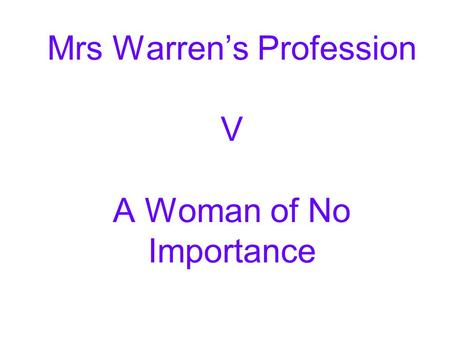 Mrs Warren's Profession V A Woman of No Importance.