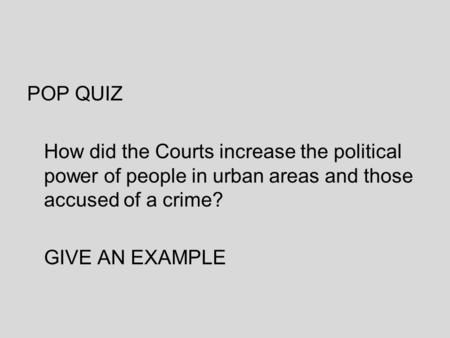 POP QUIZ How did the Courts increase the political power of people in urban areas and those accused of a crime? GIVE AN EXAMPLE.