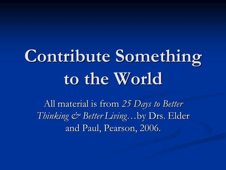 Contribute Something to the World All material is from 25 Days to Better Thinking & Better Living…by Drs. Elder and Paul, Pearson, 2006.