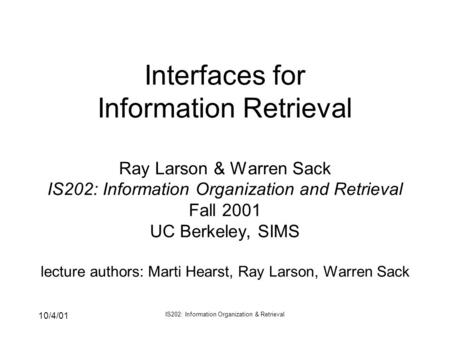10/4/01 IS202: Information Organization & Retrieval Interfaces for Information Retrieval Ray Larson & Warren Sack IS202: Information Organization and Retrieval.