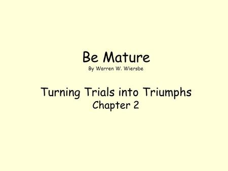 Be Mature By Warren W. Wiersbe Turning Trials into Triumphs Chapter 2.