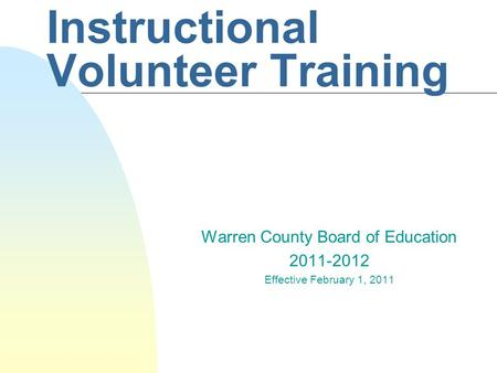 Instructional Volunteer Training Warren County Board of Education 2011-2012 Effective February 1, 2011.