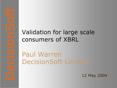 DecisionSoft Validation for large scale consumers of XBRL Paul Warren DecisionSoft Limited 12 May 2004.