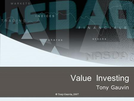 ® Tony Gauvin, 2007 Value Investing Tony Gauvin. ® Tony Gauvin, 2007 Value investing Long-term growth Long term investing.xls Increases net worth over.