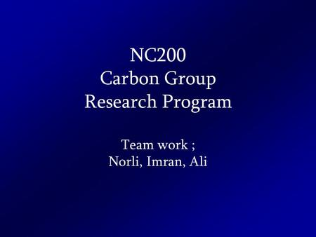 NC200 Carbon Group Research Program Team work ; Norli, Imran, Ali.