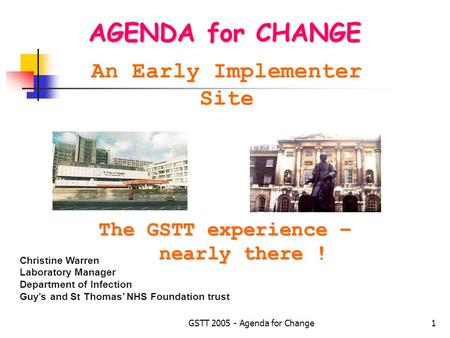 GSTT 2005 - Agenda for Change1 AGENDA for CHANGE An Early Implementer Site Christine Warren Laboratory Manager Department of Infection Guy's and St Thomas'