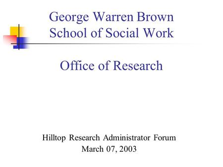 George Warren Brown School of Social Work Office of Research Hilltop Research Administrator Forum March 07, 2003.