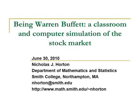 Being Warren Buffett: a classroom and computer simulation of the stock market June 30, 2010 Nicholas J. Horton Department of Mathematics and Statistics.