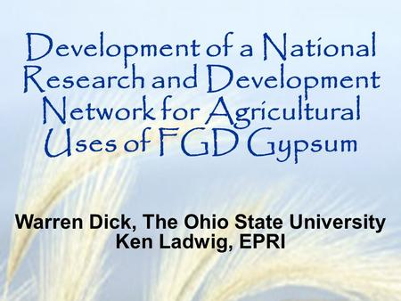 Development of a National Research and Development Network for Agricultural Uses of FGD Gypsum Warren Dick, The Ohio State University Ken Ladwig, EPRI.