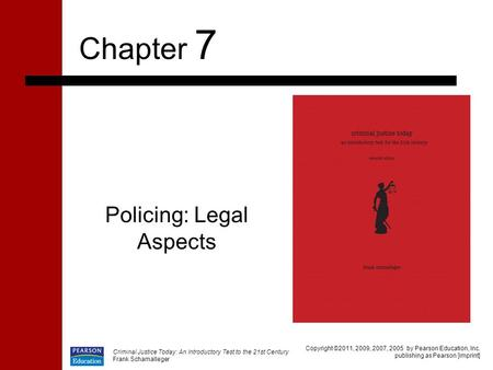 Criminal Justice Today: An Introductory Test to the 21st Century Frank Schamalleger Policing: Legal Aspects Chapter 7 Copyright ©2011, 2009, 2007, 2005.