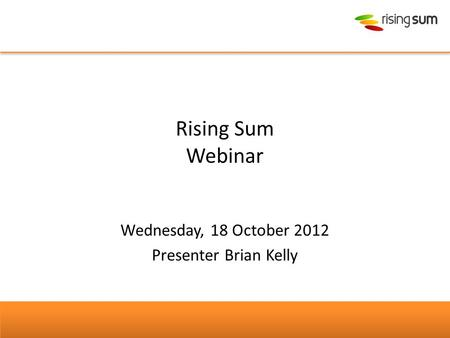 Rising Sum Webinar Wednesday, 18 October 2012 Presenter Brian Kelly.