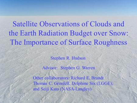 Satellite Observations of Clouds and the Earth Radiation Budget over Snow: The Importance of Surface Roughness Stephen R. Hudson Other collaborators: Richard.
