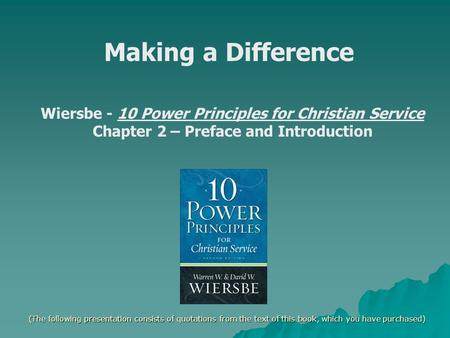 Making a Difference Wiersbe - 10 Power Principles for Christian Service Chapter 2 – Preface and Introduction (The following presentation consists of quotations.