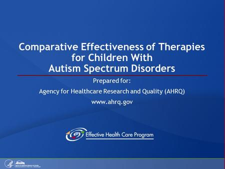 Comparative Effectiveness of Therapies for Children With Autism Spectrum Disorders Prepared for: Agency for Healthcare Research and Quality (AHRQ) www.ahrq.gov.
