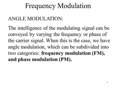 1 Frequency Modulation ANGLE MODULATION: The intelligence of the modulating signal can be conveyed by varying the frequency or phase of the carrier signal.