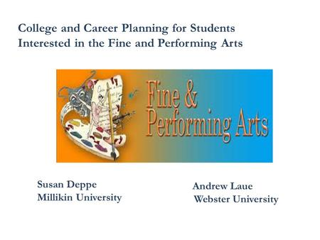 College and Career Planning for Students Interested in the Fine and Performing Arts Susan Deppe Millikin University Andrew Laue Webster University.