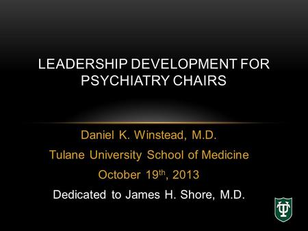 Daniel K. Winstead, M.D. Tulane University School of Medicine October 19 th, 2013 Dedicated to James H. Shore, M.D. LEADERSHIP DEVELOPMENT FOR PSYCHIATRY.