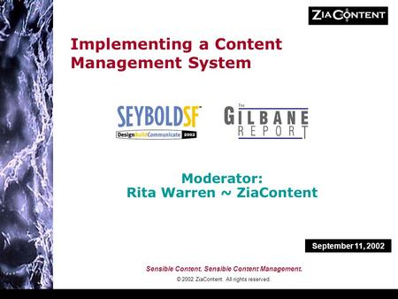 Sensible Content. Sensible Content Management. © 2002 ZiaContent. All rights reserved. Implementing a Content Management System Moderator: Rita Warren.