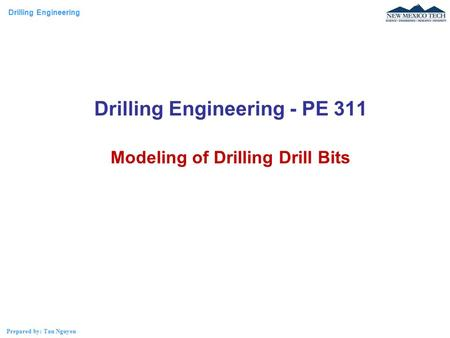 Drilling Engineering Prepared by: Tan Nguyen Drilling Engineering - PE 311 Modeling of Drilling Drill Bits.