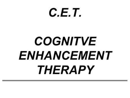 C.E.T. COGNITVE ENHANCEMENT THERAPY. CET * Developed by Gerard Hogarty and Samuel Flesher at the EPICS Program at the University of Pittsburgh Medical.