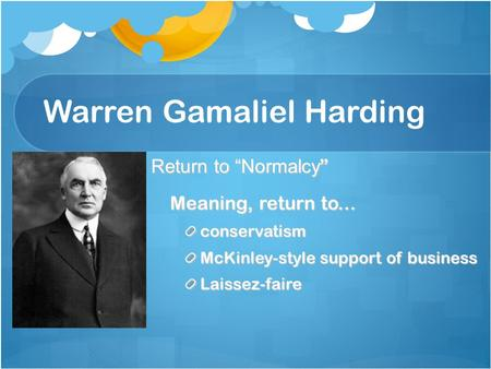 "Warren Gamaliel Harding Return to ""Normalcy "" Meaning, return to... conservatism McKinley-style support of business Laissez-faire."