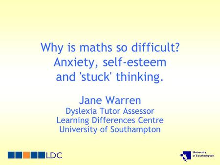 Why is maths so difficult? Anxiety, self-esteem and 'stuck' thinking. Jane Warren Dyslexia Tutor Assessor Learning Differences Centre University of Southampton.