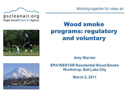 Working together for clean air Wood smoke programs: regulatory and voluntary Amy Warren EPA/WESTAR Residential Wood Smoke Workshop, Salt Lake City March.