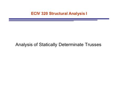 ECIV 320 Structural Analysis I Analysis of Statically Determinate Trusses.