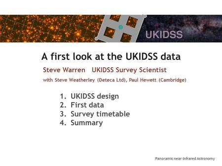 Panoramic near-Infrared Astronomy A first look at the UKIDSS data Steve Warren UKIDSS Survey Scientist with Steve Weatherley (Deteca Ltd), Paul Hewett.