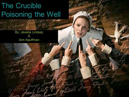 The Crucible Poisoning the Well By: Jewelia Lindsey & Ann Kauffman.