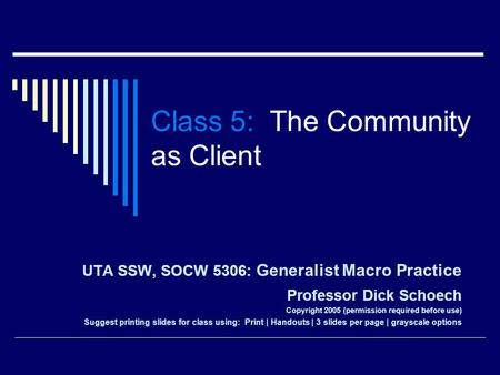 Class 5: The Community as Client UTA SSW, SOCW 5306: Generalist Macro Practice Professor Dick Schoech Copyright 2005 (permission required before use) Suggest.
