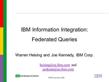 Warren Heising and Joe Kennedy, IBM Corp. IBM Information Integration: Federated Queries and