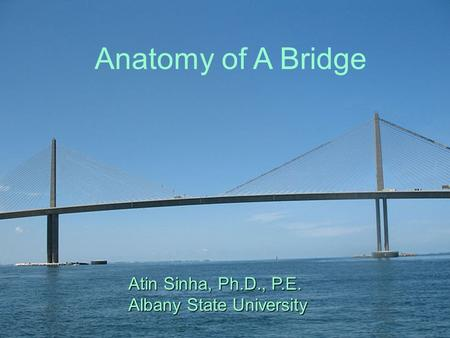 Anatomy of A Bridge Atin Sinha, Ph.D., P.E. Albany State University Anatomy of A Bridge Atin Sinha, Ph.D., P.E. Albany State University.