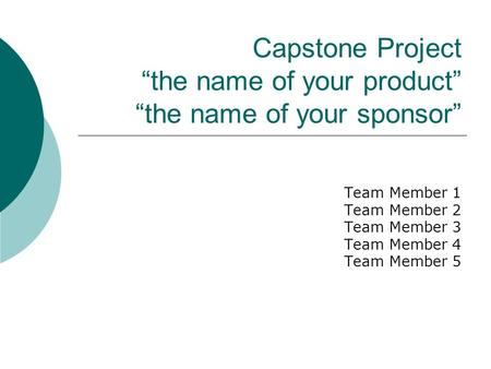 "Capstone Project ""the name of your product"" ""the name of your sponsor"" Team Member 1 Team Member 2 Team Member 3 Team Member 4 Team Member 5."