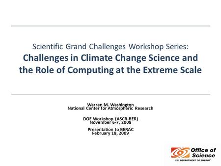 Scientific Grand Challenges Workshop Series: Challenges in Climate Change Science and the Role of Computing at the Extreme Scale Warren M. Washington National.