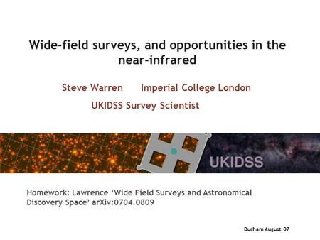 Durham August 07 Wide-field surveys, and opportunities in the near-infrared Steve Warren Imperial College London UKIDSS Survey Scientist Homework: Lawrence.