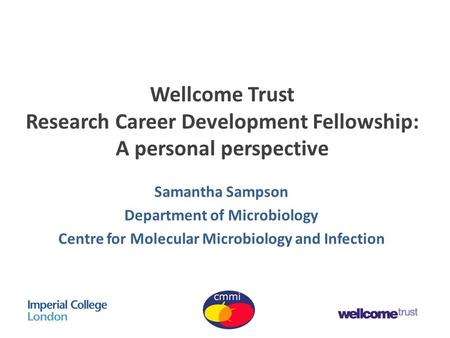 Wellcome Trust Research Career Development Fellowship: A personal perspective Samantha Sampson Department of Microbiology Centre for Molecular Microbiology.