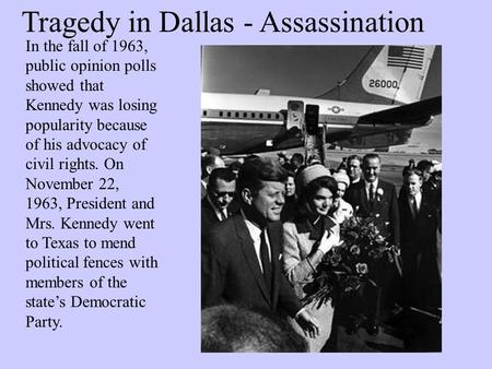 Tragedy in Dallas - Assassination In the fall of 1963, public opinion polls showed that Kennedy was losing popularity because of his advocacy of civil.