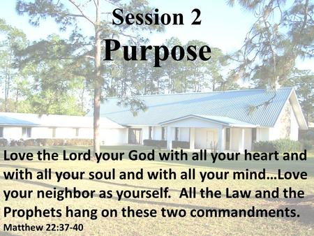 Session 2 Purpose Love the Lord your God with all your heart and with all your soul and with all your mind…Love your neighbor as yourself. All the Law.