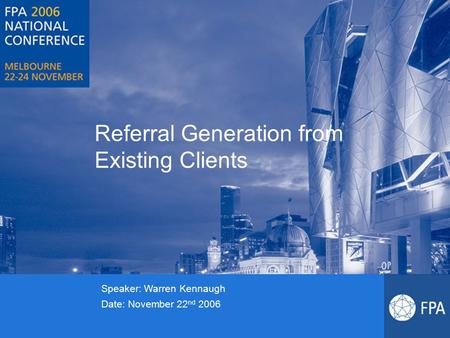 Referral Generation from Existing Clients Speaker: Warren Kennaugh Date: November 22 nd 2006.