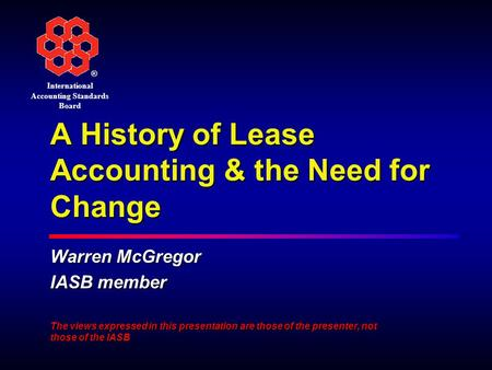 ® International Accounting Standards Board A History of Lease Accounting & the Need for Change Warren McGregor IASB member The views expressed in this.