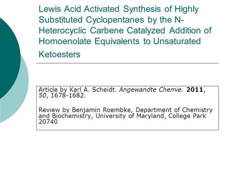 Lewis Acid Activated Synthesis of Highly Substituted Cyclopentanes by the N- Heterocyclic Carbene Catalyzed Addition of Homoenolate Equivalents to Unsaturated.