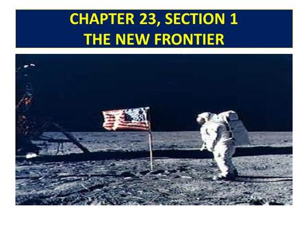 CHAPTER 23, SECTION 1 THE NEW FRONTIER. WHY IT MATTERS! PRESIDENT KENNEDY URGED AMERICANS TO WORK FOR PROGRESS AND TO STAND FIRM AGAINST SOVIETS. COLD.