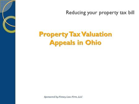 Reducing your property tax bill Property Tax Valuation Appeals in Ohio Sponsored by Finney Law Firm, LLC.