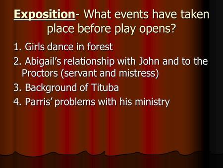 Exposition- What events have taken place before play opens? 1. Girls dance in forest 2. Abigail's relationship with John and to the Proctors (servant and.