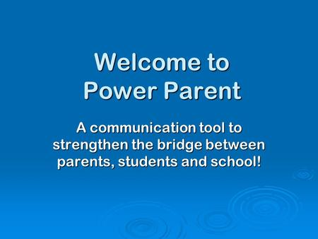 Welcome to Power Parent A communication tool to strengthen the bridge between parents, students and school!