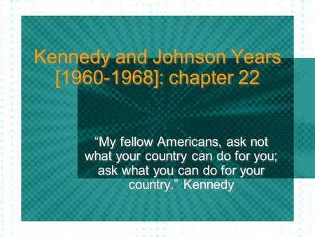 "Kennedy and Johnson Years [1960-1968]: chapter 22 ""My fellow Americans, ask not what your country can do for you; ask what you can do for your country."""