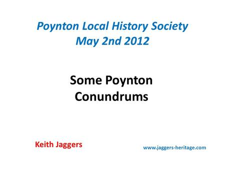 Poynton Local History Society May 2nd 2012 Some Poynton Conundrums Keith Jaggers www.jaggers-heritage.com.