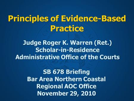 Principles of Evidence-Based Practice SB 678 Briefing Bar Area Northern Coastal Regional AOC Office November 29, 2010 Judge Roger K. Warren (Ret.) Scholar-in-Residence.
